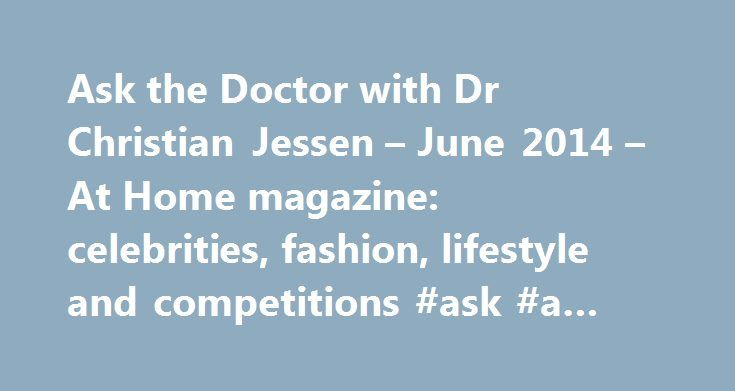 Ask the Doctor with Dr Christian Jessen – June 2014 – At Home magazine: celebrities, fashion, lifestyle and competitions #ask #a #health #question http://ask.remmont.com/ask-the-doctor-with-dr-christian-jessen-june-2014-at-home-magazine-celebrities-fashion-lifestyle-and-competitions-ask-a-health-question/  #ask the doctor uk # Ask the Doctor with Dr Christian Jessen June 2014 The adage 'the greatest wealth is health' is certainly true, but with medical advances making a difference to how…