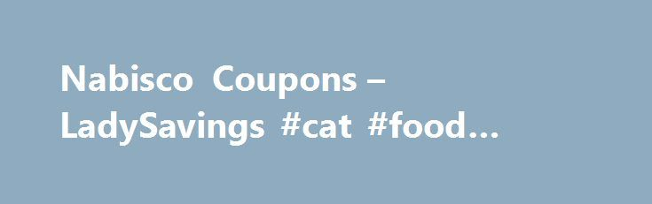 Nabisco Coupons – LadySavings #cat #food #coupons http://coupons.remmont.com/nabisco-coupons-ladysavings-cat-food-coupons/  #nabisco coupons # Nabisco Coupons Print the latest Nabisco Coupons Available! Looking for a quick appetizer, dessert, or snack? Try any of the Nabisco products! They can simply be eaten by themselves, or they can be used in combination with other products for a tasty recipe! Nabisco products do not have to be expensive; simply check here regularly for some great…
