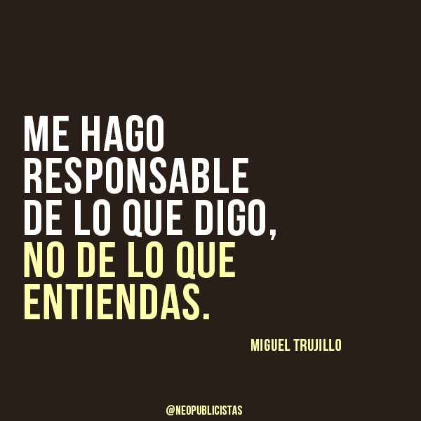 I take responsibility for what I say, Not for what you understand.