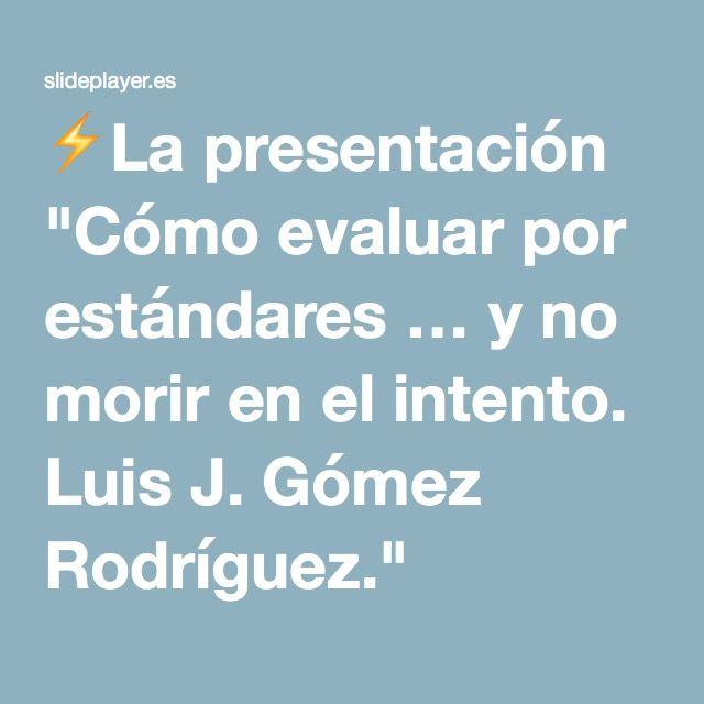 """⚡La presentación """"Cómo evaluar por estándares … y no morir en el intento. Luis J. Gómez Rodríguez."""""""