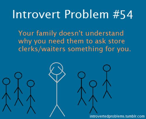 Introvert Problem #54: Your family doesn't understand why you need them to ask store clerks/waiters something for you