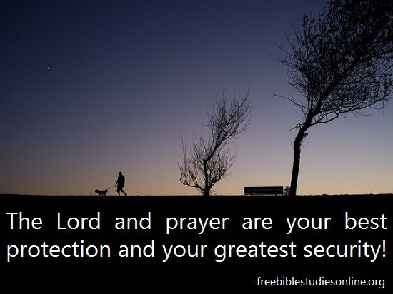 The Lord and prayer are your best protection and your greatest security