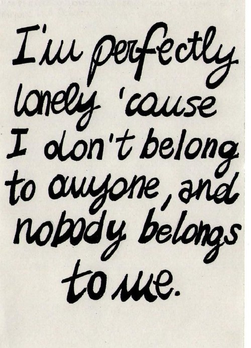I'm perfectly lonely because I don't belong to anyone, and nobody belongs to me