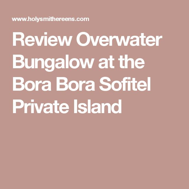 Review Overwater Bungalow at the Bora Bora Sofitel Private Island