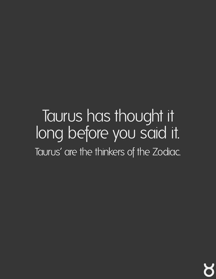 Taurus...the thinkers of the Zodiac Taurus #zodiac. I'm always thinking ahead & researching and pondering different outcomes & situations and ideas. My mind is like 50,000 open tabs lol