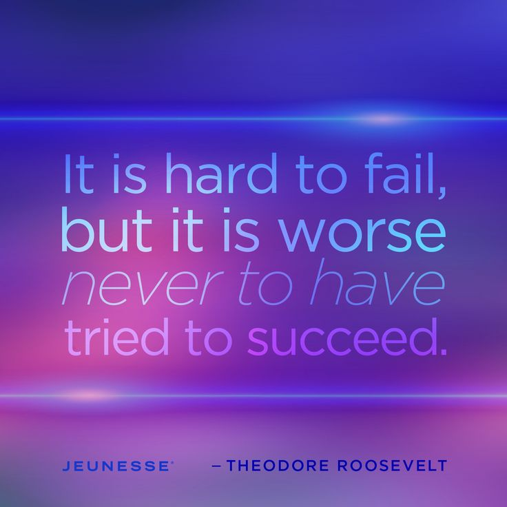 It is hard to fail, but it is worse never to have tried to succeed. -Therodore Roosevelt