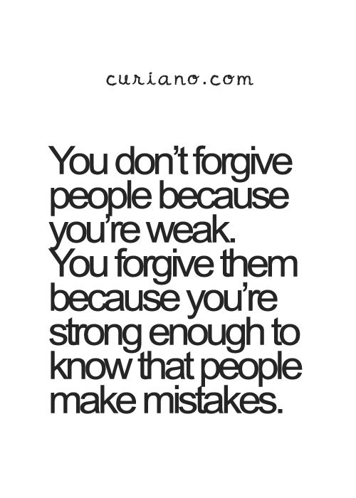 You don't forgive people because you're weak. You forgive them because you're strong enough to know that people make mistakes.
