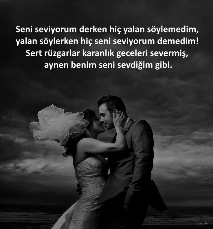 Seni seviyorum derken hiç yalan söylemedim,  yalan söylerken hiç seni seviyorum demedim!  Sert rüzgarlar karanlık geceleri severmiş,  aynen benim seni sevdiğim gibi.