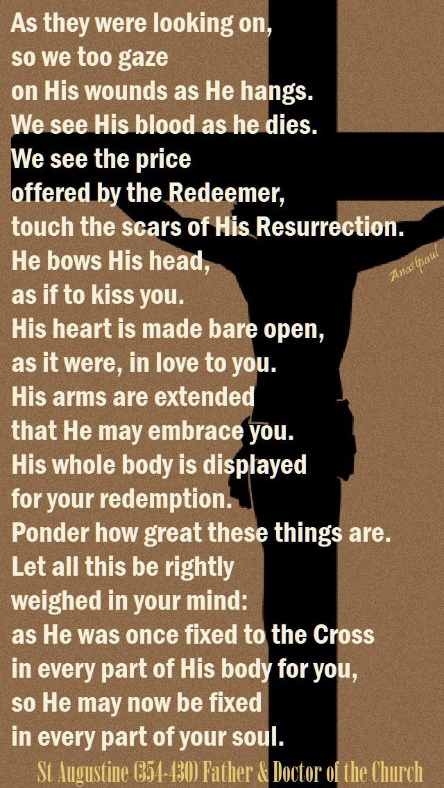 """""""As they were looking on, so we too gaze on His wounds as He hangs. We see His blood as He dies. We see the price offered by the Redeemer, touch the scars of His Resurrection. He bows His head, as if to kiss you. His heart is made bare open, as it were, in love to you. His arms are extended that he may embrace you. His whole body is displayed for your redemption..."""" - St Augustine - Quote/s of the Day - 25 Sept 2017"""
