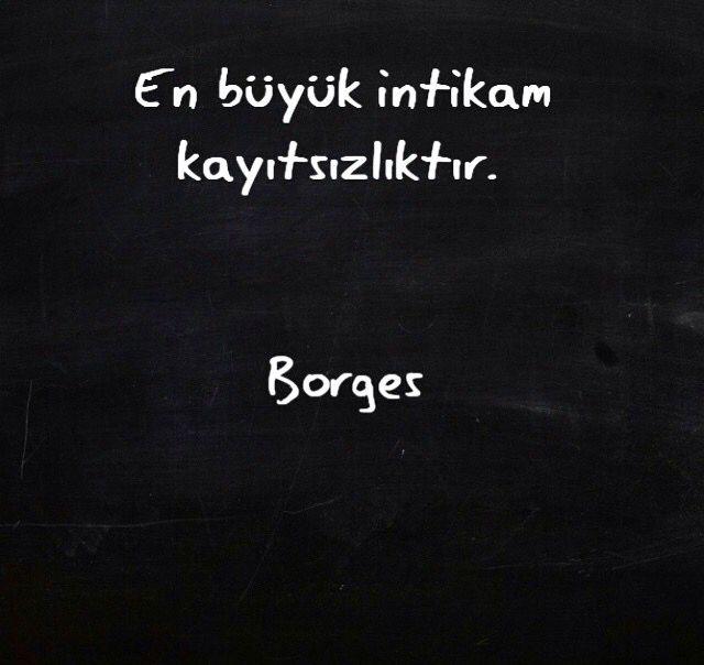 En büyük intikam kayıtsızlıktır... Borges.