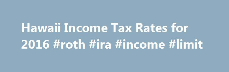 Hawaii Income Tax Rates for 2016 #roth #ira #income #limit http://incom.remmont.com/hawaii-income-tax-rates-for-2016-roth-ira-income-limit/  #income tax filling # Hawaii State Income Tax The Hawaii Income Tax Hawaii collects a state income tax at a maximum marginal tax rate of %, spread across tax brackets. Like the Federal Income Tax. Hawaii's income tax allows couples filing jointly to pay a lower overall rate on their combined income with wider tax Continue Reading