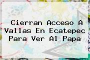 http://tecnoautos.com/wp-content/uploads/imagenes/tendencias/thumbs/cierran-acceso-a-vallas-en-ecatepec-para-ver-al-papa.jpg Ruta Del Papa En Ecatepec. Cierran acceso a vallas en Ecatepec para ver al Papa, Enlaces, Imágenes, Videos y Tweets - http://tecnoautos.com/actualidad/ruta-del-papa-en-ecatepec-cierran-acceso-a-vallas-en-ecatepec-para-ver-al-papa/