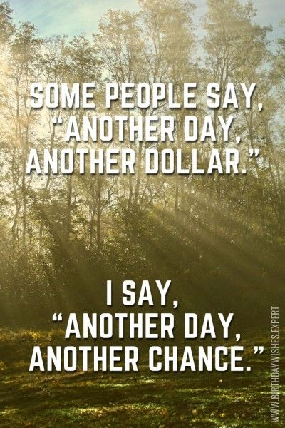 """Some people say, """"Another day, another dollar."""" I say, """"Another day, another chance."""""""