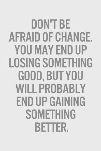 Don't be afraid of change, you may loose something good but you might up gaining something better