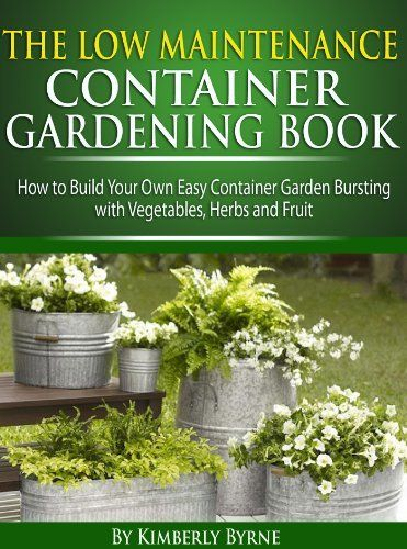 The Low Maintenance Container Gardening Book How to Build Your Own Easy Container Garden Bursting With Ve ables Herbs & Fruit by Kimberlee Byrne