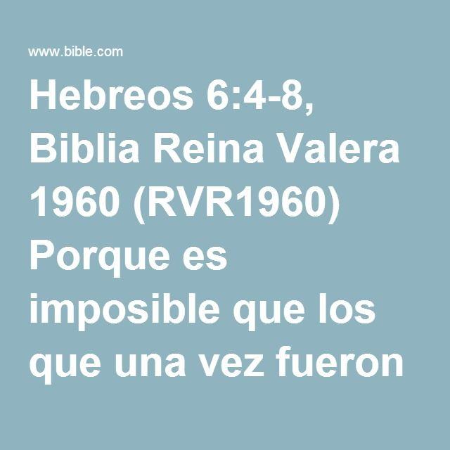 Hebreos 6:4-8, Biblia Reina Valera 1960 (RVR1960) Porque es imposible que los que una vez fueron iluminados y gustaron del don celestial, y fueron hechos partícipes del Espíritu Santo, y asimismo...