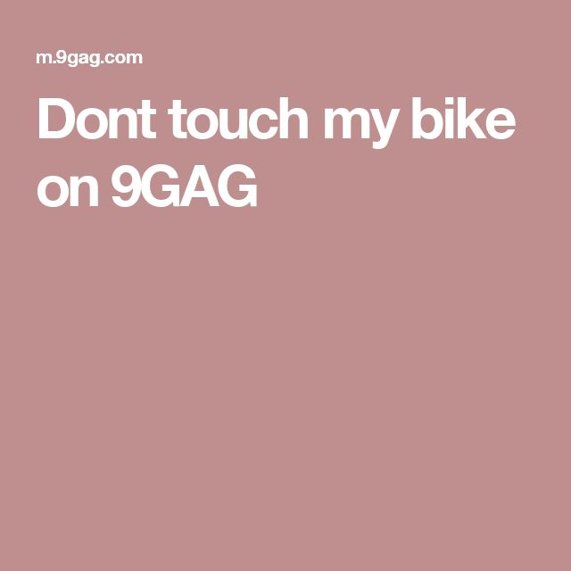 Dont touch my bike on 9GAG