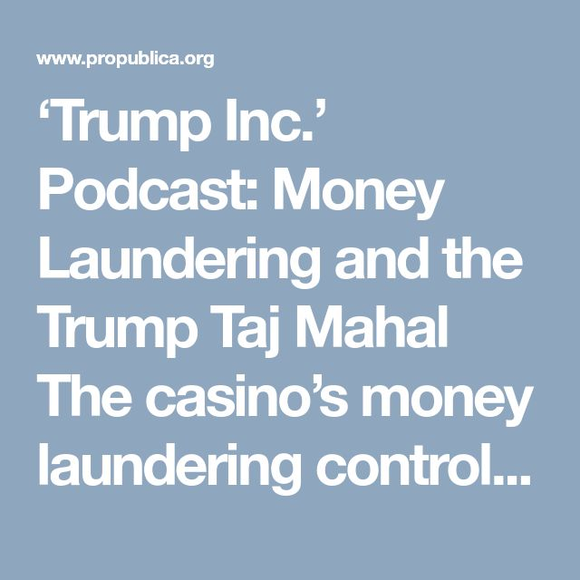 "'Trump Inc.' Podcast: Money Laundering and the Trump Taj Mahal The casino's money laundering controls were so lacking, regulators found, it amounted to ""willful"" violations of the law."