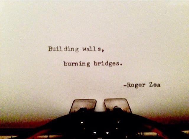 Building walls, burning bridges..                                                                                                                                                                                 More