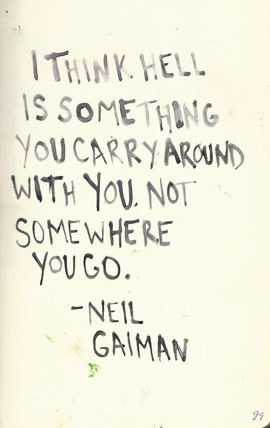 I think hell is something you carry around with you. Not somewhere you go. // Neil Gaiman