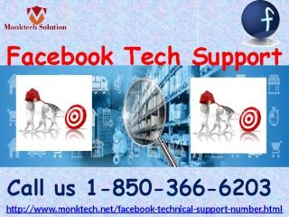 What is Facebook Tech Support 1-850-366-6203? Facebook Tech Support is the reply to all Facebook issues enigma because it is rendered by the experts who known by their work and that's the main reason why customers call us at 1-850-366-6203 without any hesitation because they know that we never leave their hand in their hard times. So, come to us for the reliable help. For more information visit: http://www.monktech.net/facebook-technical-support-number.html