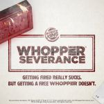 Getting Fired Really Sucks. But Getting a Free WHOPPER® Sandwich Doesn't. BURGER KING® Restaurants Offer WHOPPER® Severance