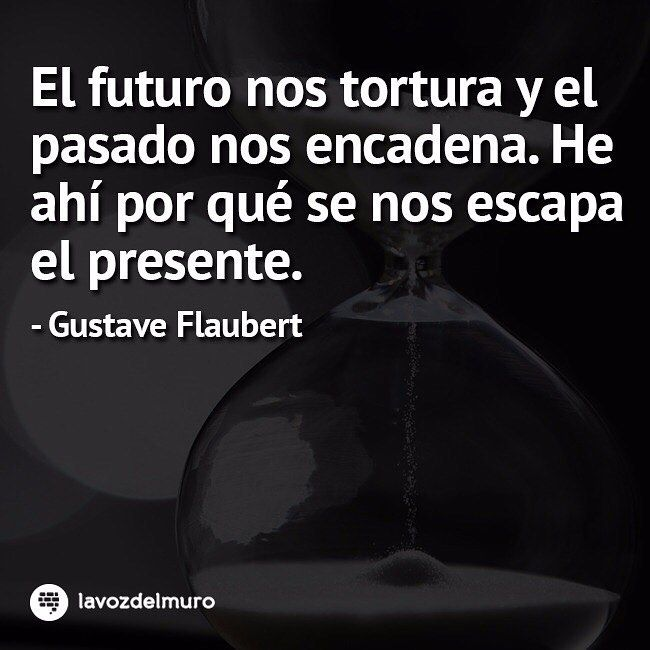 The future tortures us and the past shackles us. That is why the present escapes us. Gustave Flaubert #lavozdelmuronet #GustaveFlaubert #pasado #presente #futuro #reflexion #citas #citascelebres #cadenas #tortura #past #present #future #reflection #wisdom #inspiration #sunday #domingo #weekend #octubre #october #picoftheday #instagood #instamoment #instapic #bestoftheday #Instadaily #instacool #lavozdelmuro