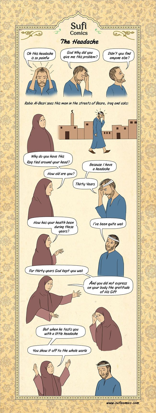 "The Headache - Sufi Comics – The Headache Do you know people who always complain?  Whenever I hear someone complain, this story of Rabia Al-Basri comes to mind. There was a time I used to think that if you're complaining all the time, you must be ""smart"". Because if you're ... - http://wp.me/p3tR8y-Ac"