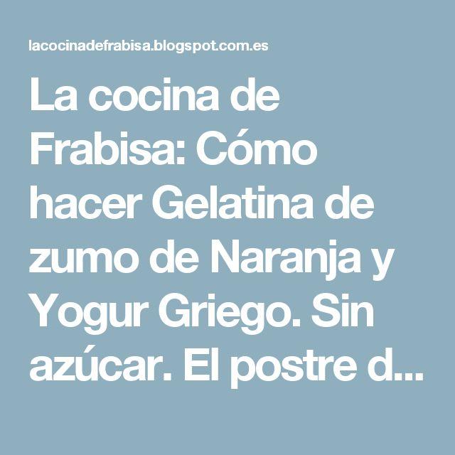 La cocina de Frabisa: Cómo hacer Gelatina de  zumo de Naranja y Yogur Griego. Sin azúcar. El postre de temporada.