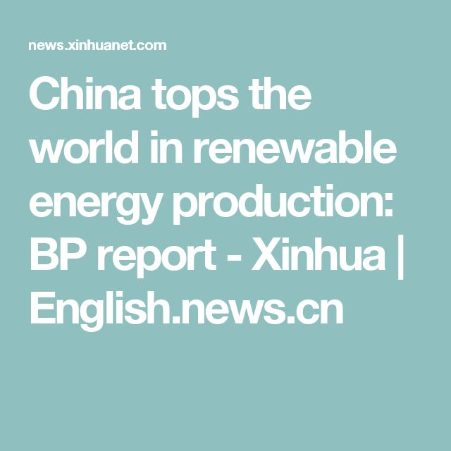China tops the world in renewable energy production: BP report - Xinhua | English.news.cn