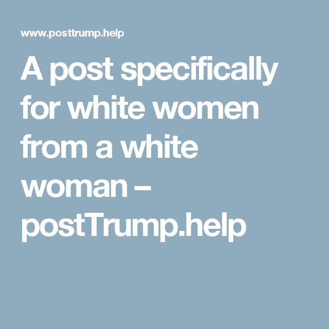 A post specifically for white women from a white woman – postTrump.help #activism #howto #civilrights