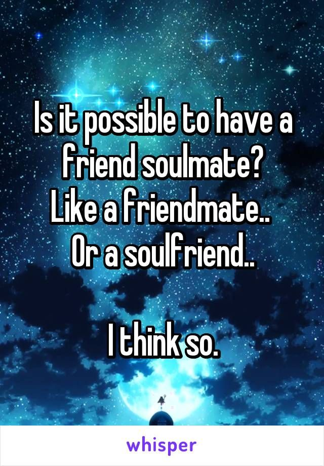 Is it possible to have a friend soulmate? Like a friendmate..  Or a soulfriend..  I think so.