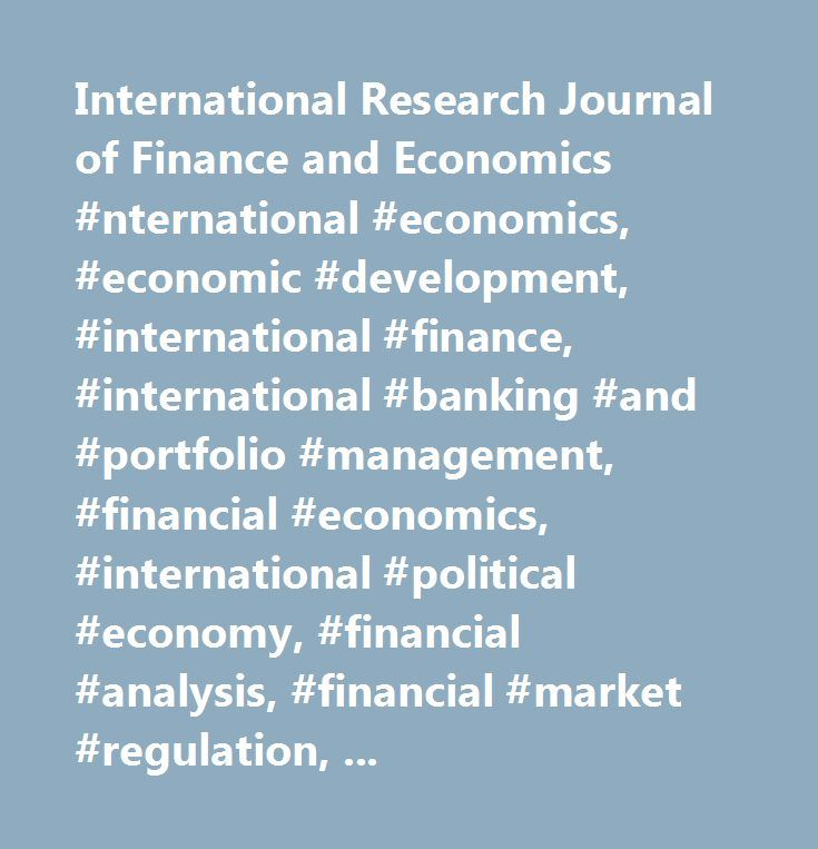 International Research Journal of Finance and Economics #nternational #economics, #economic #development, #international #finance, #international #banking #and #portfolio #management, #financial #economics, #international #political #economy, #financial #analysis, #financial #market #regulation, #financial #risk #analysis, #transition #economies, #corporate #finance, #exchange #rate #modeling, #forecasting #financial #markets, #economic #policy, #monetary #and #fiscal #policy…