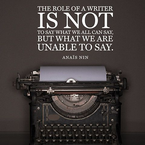 The role of a writer is not to say what we all can say, but what we are unable to say. — Anaïs Nin