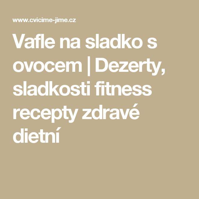 Vafle na sladko s ovocem | Dezerty, sladkosti fitness recepty zdravé dietní