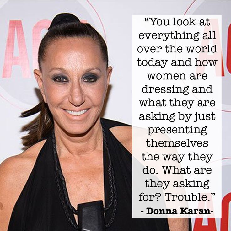 """Fashion Designer Donna Karan defended Harvey Weinstein by suggesting victims are asking for it. She later apologized for her comment stating: """"What I said was so wrong and not who I am.""""   We have to ask ourselves is she really sorry for the comment or is she sorry that women are no longer buying her clothing? She designs the very same dresses that she states are """"asking for trouble."""" No Donna Karen, we don't accept your apology."""