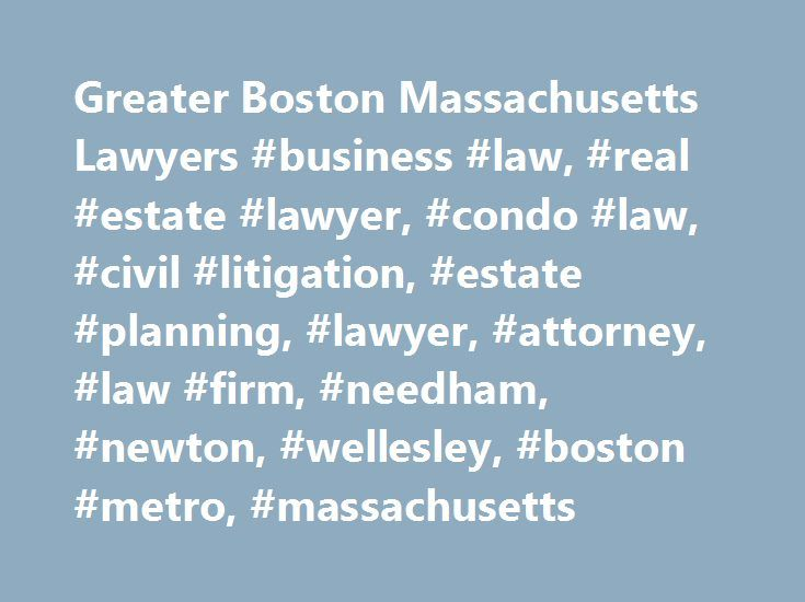 Greater Boston Massachusetts Lawyers #business #law, #real #estate #lawyer, #condo #law, #civil #litigation, #estate #planning, #lawyer, #attorney, #law #firm, #needham, #newton, #wellesley, #boston #metro, #massachusetts http://uganda.nef2.com/greater-boston-massachusetts-lawyers-business-law-real-estate-lawyer-condo-law-civil-litigation-estate-planning-lawyer-attorney-law-firm-needham-newton-wellesley-boston/  # We Serve Massachusetts The Greater Boston Metrowest lawyers at Goldman…