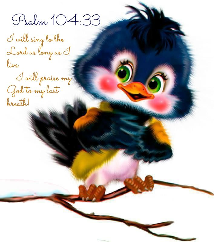 Psalm 104:33   I will sing to the Lord as long as I live.  I will praise my God to my last breath!