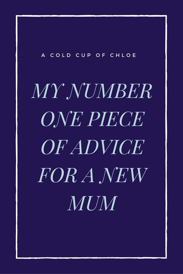 Are you a new mum? Here is my number one piece of advice for all new mums.
