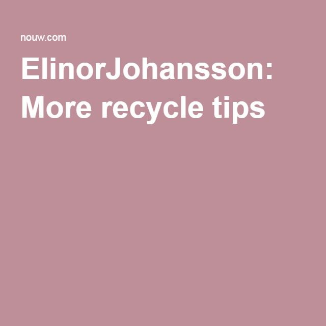 ElinorJohansson: More recycle tips