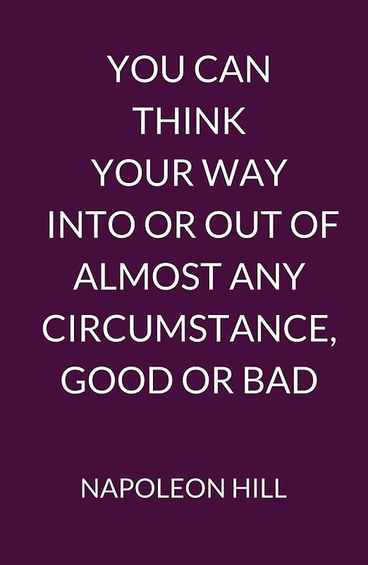 NAPOLEON HILL: YOU CAN THINK YOUR WAY INTO OR OUT OF ALMOST ANY CIRCUMSTANCE, GOOD OR BAD