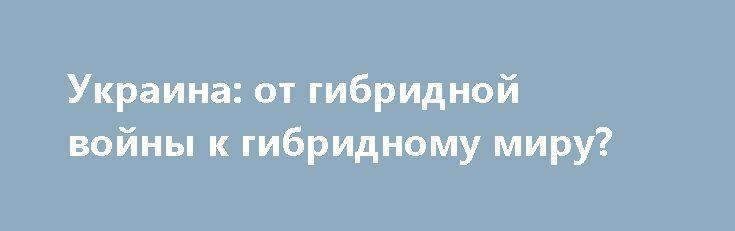 Украина: от гибридной войны к гибридному миру? http://rusdozor.ru/2017/06/30/ukraina-ot-gibridnoj-vojny-k-gibridnomu-miru/