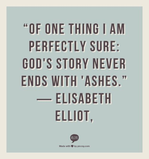 quotes elisabeth elliot - Google Search. He gives beauty for ashes, the oil of joy for mourning, the garment of praise for the spirit of heaviness....think that quote is from ISA 61.