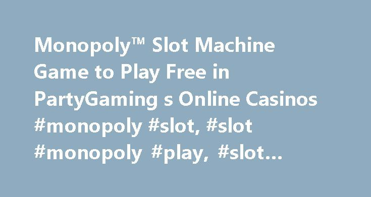 Monopoly™ Slot Machine Game to Play Free in PartyGaming s Online Casinos #monopoly #slot, #slot #monopoly #play, #slot #monopoly #online http://riverside.nef2.com/monopoly-slot-machine-game-to-play-free-in-partygaming-s-online-casinos-monopoly-slot-slot-monopoly-play-slot-monopoly-online/  # Monopoly Most Popular Casinos Monopoly slots is produced by PartyGaming, which you may also know as Bwinparty. Incorporated and licensed in Gibraltar, Bwinparty produce titles in each of four product…