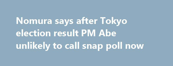 """Nomura says after Tokyo election result PM Abe unlikely to call snap poll now http://betiforexcom.livejournal.com/25840866.html  Nomura say Abe would risk losing his parliamentary majority if he called an election now. (Is it just me or is anyone else thinking """"Well, d'uh!"""") Nomura go on:The post Nomura says after Tokyo election result PM Abe unlikely to call snap poll now appeared first on Forex news forex trade…"""