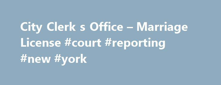City Clerk s Office – Marriage License #court #reporting #new #york http://maryland.nef2.com/city-clerk-s-office-marriage-license-court-reporting-new-york/  # IntroductionAll persons who intend to get married in New York State must obtain a Marriage License. This page explains the procedure for obtaining a Marriage License from the Office of the New York City Clerk. FeeThe fee for a Marriage License is $35 by credit card or money order payable to the City Clerk. Duration of the Marriage…