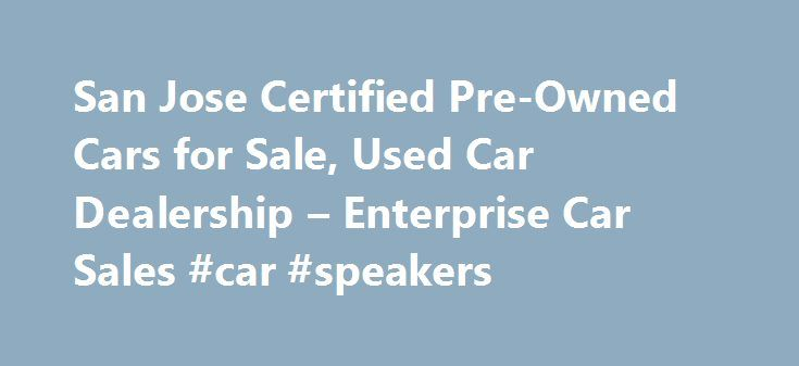 San Jose Certified Pre-Owned Cars for Sale, Used Car Dealership – Enterprise Car Sales #car #speakers http://cars.remmont.com/san-jose-certified-pre-owned-cars-for-sale-used-car-dealership-enterprise-car-sales-car-speakers/  #auto cars for sale # Used Cars for Sale San Jose, CA Our used car dealers in San Jose have more than 120 makes and models of used autos and trucks, including domestic and import used cars for sale in San Jose. All vehicles are hand selected, most from our fleet of…
