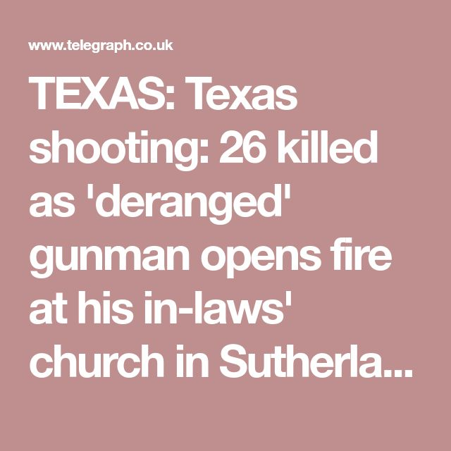 TEXAS: Texas shooting: 26 killed as 'deranged' gunman opens fire at his in-laws' church inSutherland Springs