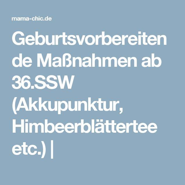 Geburtsvorbereitende Maßnahmen ab 36.SSW (Akkupunktur, Himbeerblättertee etc.) |
