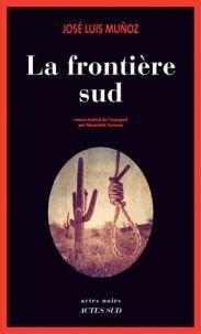 José Luis Muñoz - La frontière sud. Un roman noir sur fond d'immigration clandestine, de milieu gangster mexicain... Drogue, meurtres, prostitution et mariage petit bourgeois. Un agent d'assurance flirte avec le danger...
